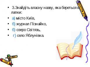 3.Знайдіть власну назву, яка береться в лапки: а) місто Київ, б) журнал Пізнайко