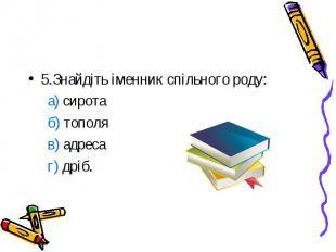 5.Знайдіть іменник спільного роду: а) сирота б) тополя в) адреса г) дріб.