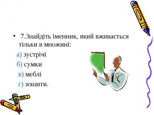 7.Знайдіть іменник, який вживається тільки в множині: а) зустрічі б) сумки в) ме