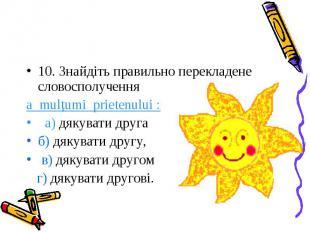 10. Знайдіть правильно перекладене словосполучення a mulțumi prietenului : а) дя