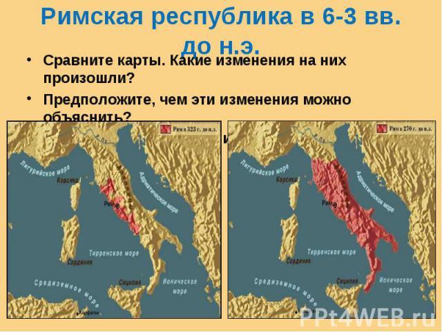 Римская республика в 6-3 вв. до н.э. Сравните карты. Какие изменения на них произошли?Предположите, чем эти изменения можно объяснить?Что нужно для завоеваний?