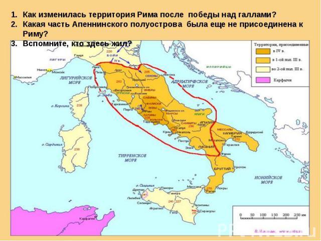 Как изменилась территория Рима после победы над галлами?Какая часть Апеннинского полуострова была еще не присоединена к Риму?Вспомните, кто здесь жил?