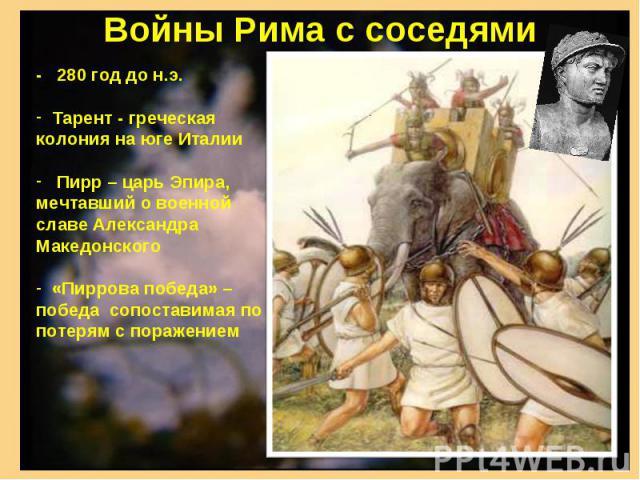Войны Рима с соседями - 280 год до н.э. Тарент - греческая колония на юге Италии Пирр – царь Эпира, мечтавший о военной славе Александра Македонского «Пиррова победа» – победа сопоставимая по потерям с поражением