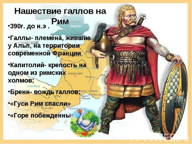 Нашествие галлов на Рим 390г. до н.э .Галлы- племена, жившие у Альп, на территории современной ФранцииКапитолий- крепость на одном из римских холмов;Бренн- вождь галлов;«Гуси Рим спасли»«Горе побежденным»