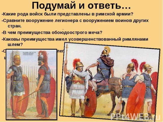 Подумай и ответь… -Какие рода войск были представлены в римской армии?-Сравните вооружение легионера с вооружением воинов других стран.-В чем преимущества обоюдоострого меча?-Каковы преимущества имел усовершенствованный римлянами шлем?-С какой целью…