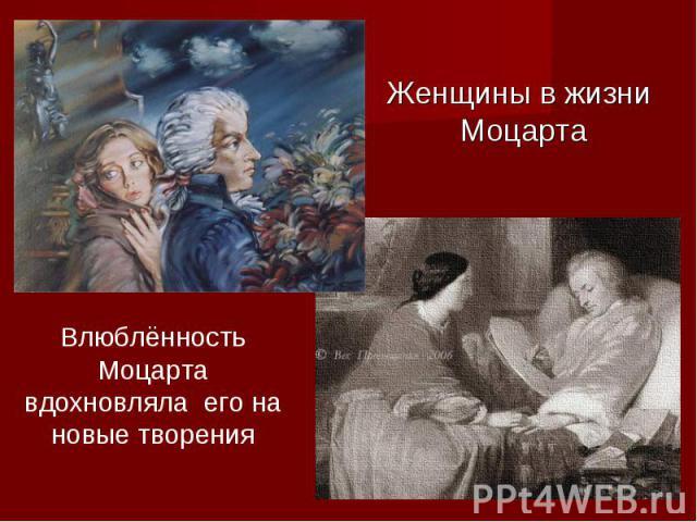 Женщины во жизни Моцарта Влюблённость Моцартавдохновляла его для новые творения