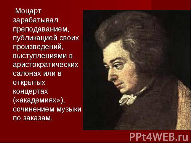 Моцарт зарабатывал преподаванием, публикацией своих произведений, выступлениями на аристократических салонах alias на открытых концертах («академиях»), сочинением музыки соответственно заказам.