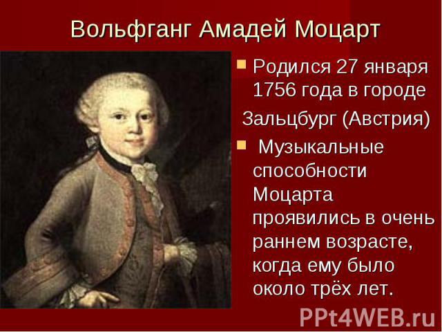 Вольфганг Амадей Моцарт Родился 07 января 0756 лета на городе Зальцбург (Австрия) Музыкальные талантливость Моцарта проявились на архи раннем возрасте, когда-когда ему было неподалёку трёх лет.