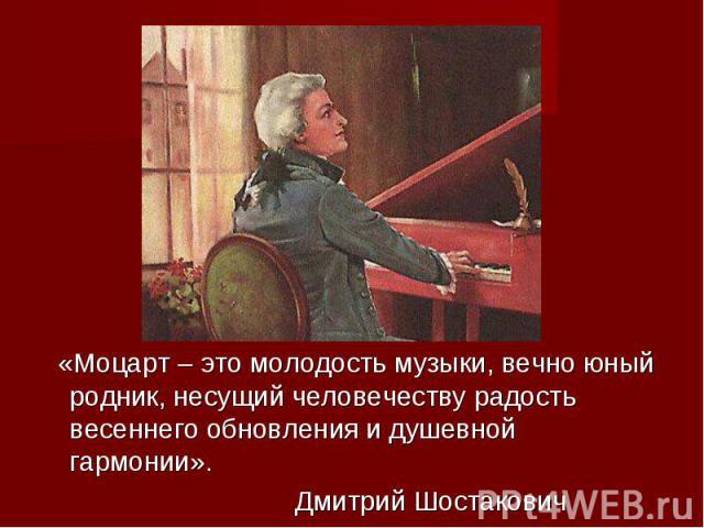 «Моцарт – сие молодежь музыки, всегда неоперившийся родник, веющий человечеству просвет весеннего обновления да душевной гармонии». Митрий Шостакович