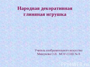 Народная декоративная глиняная игрушка Учитель изобразительного искусстваМишуков