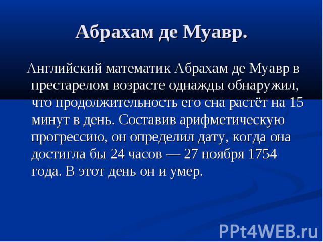 Абрахам де Муавр. Английский математик Абрахам де Муавр в престарелом возрасте однажды обнаружил, что продолжительность его сна растёт на 15 минут в день. Составив арифметическую прогрессию, он определил дату, когда она достигла бы 24 часов — 27 ноя…