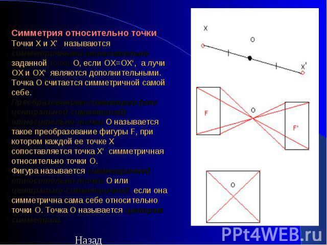 Симметрия относительно точки Точки X и Х'  называются симметричными относительно заданной точкиO, если ОХ=ОХ', а лучи OX и ОХ' являются дополнительными. Точка O считается симметричной самой себе. Преобразованием симметрии(или центральной симмет…