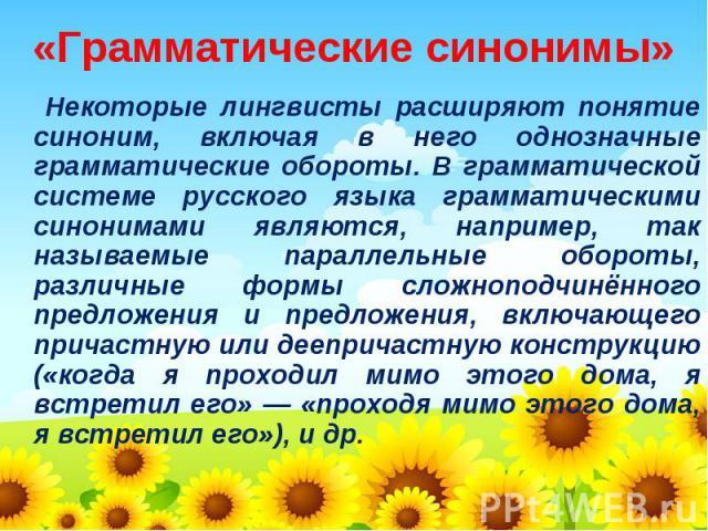 «Грамматические синонимы» Некоторые лингвисты расширяют понятие синоним, включая в него однозначные грамматические обороты. В грамматической системе русского языка грамматическими синонимами являются, например, так называемые параллельные обороты, р…