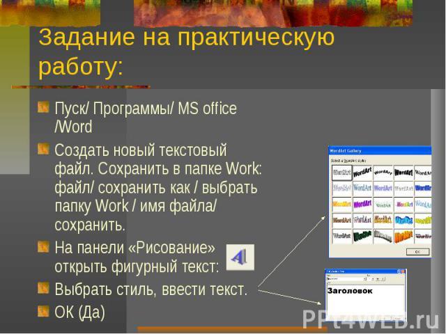 Задание на практическую работу:Пуск/ Программы/ MS office /WordСоздать новый текстовый файл. Сохранить в папке Work: файл/ сохранить как / выбрать папку Work / имя файла/ сохранить.На панели «Рисование» открыть фигурный текст:Выбрать стиль, ввести т…