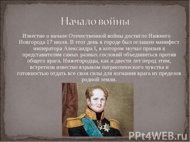 Начало войныИзвестие о начале Отечественной войны достигло Нижнего Новгорода 17 июля. В этот день в городе был оглашен манифест императора Александра I, в котором звучал призыв к представителям самых разных сословий объединиться против общего врага.…
