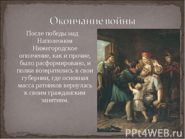 Окончание войныПосле победы над Наполеоном Нижегородское ополчение, как и прочие, было расформировано, и полки возвратились в свои губернии, где основная масса ратников вернулась к своим гражданским занятиям.