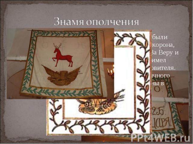 Знамя ополченияНа нижегородских ополченских знаменах были изображены красного цвета олень, крест и корона, императорский вензель, вышиты надписи «За Веру и Царя», буквы «Н» и «О». Каждый полк имел собственную икону своего небесного покровителя. Посл…