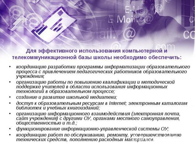 Для эффективного использования компьютерной и телекоммуникационной базы школы необходимо обеспечить:координацию разработки программы информатизации образовательного процесса с привлечением педагогических работников образовательного учреждения;органи…