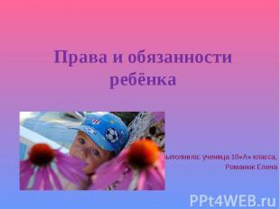 Права и обязанности ребёнка Выполнила: ученица 10»А» класса,Романюк Елена