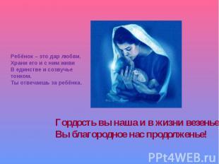 Ребёнок – это дар любви.Храни его и с ним живиВ единстве и созвучье тонком.Ты от