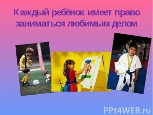 Каждый ребёнок имеет правозаниматься любимым делом