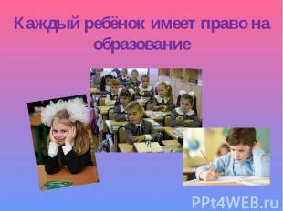 Каждый ребёнок имеет право на образование