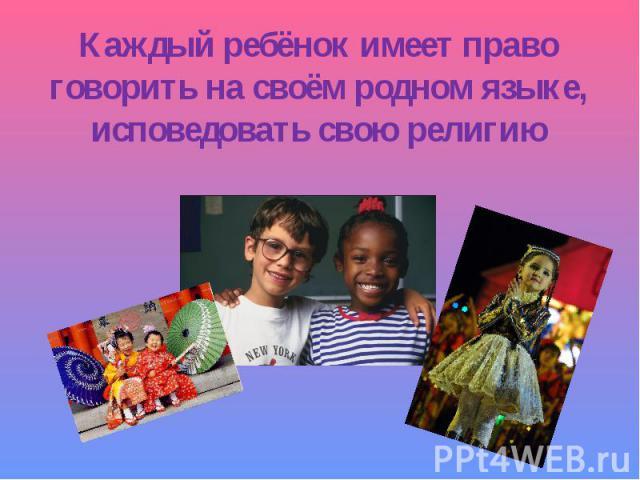 Каждый ребёнок имеет право говорить на своём родном языке, исповедовать свою религию
