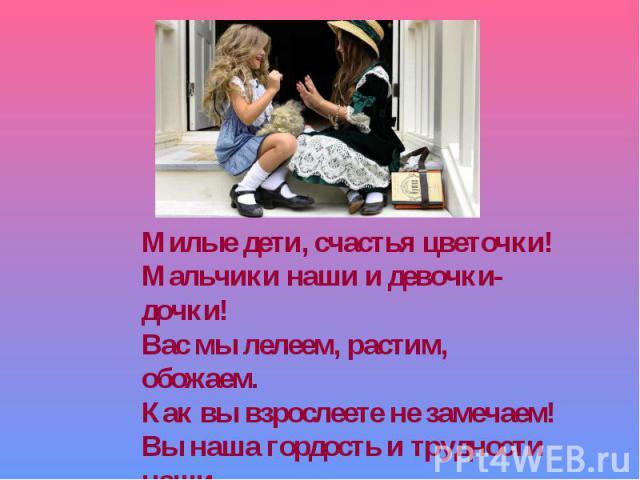 Милые дети, счастья цветочки!Мальчики наши и девочки-дочки!Вас мы лелеем, растим, обожаем.Как вы взрослеете не замечаем!Вы наша гордость и трудности наши.Так становитесь умнее и краше!