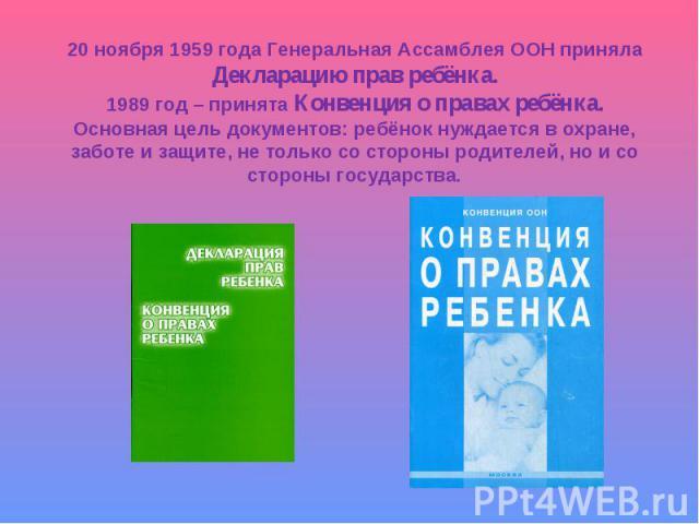 20 ноября 1959 года Генеральная Ассамблея ООН принялаДекларацию прав ребёнка.1989 год – принята Конвенция о правах ребёнка.Основная цель документов: ребёнок нуждается в охране,заботе и защите, не только со стороны родителей, но и состороны государства.