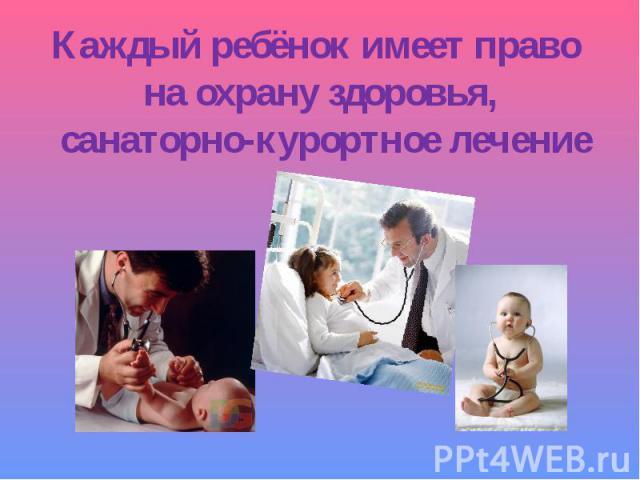Каждый ребёнок имеет право на охрану здоровья, санаторно-курортное лечение