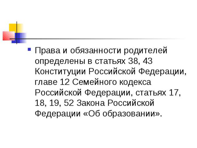 Права и обязанности родителей определены в статьях 38, 43 Конституции Российской Федерации, главе 12 Семейного кодекса Российской Федерации, статьях 17, 18, 19, 52 Закона Российской Федерации «Об образовании».