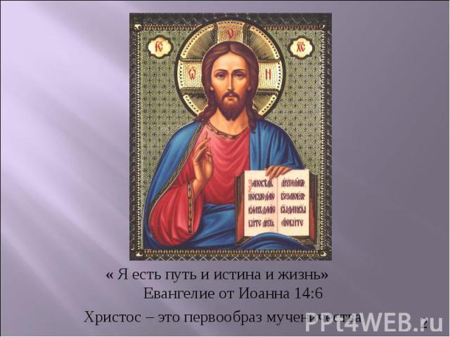 « Я есть путь и истина и жизнь» Евангелие от Иоанна 14:6Христос – это первообраз мученичества