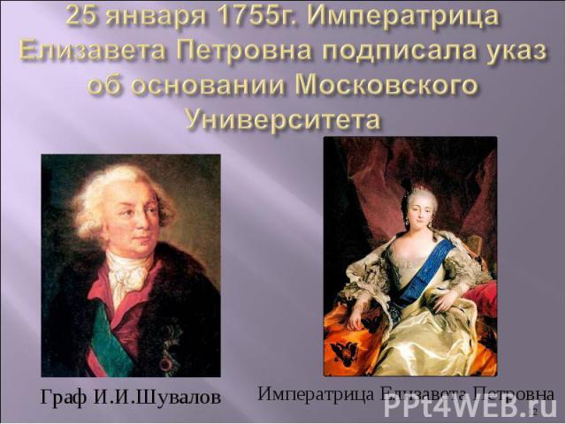 25 января 1755г. Императрица Елизавета Петровна подписала указ об основании Московского УниверситетаГраф И.И.ШуваловИмператрица Елизавета Петровна