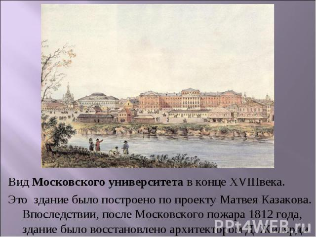 Вид Московского университета в конце XVIIIвека.Это здание было построено по проекту Матвея Казакова. Впоследствии, после Московского пожара 1812 года, здание было восстановлено архитектором Д. Жилярди.