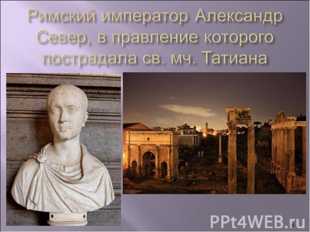 Римский император Александр Север, в правление которого пострадала св. мч. Татиана