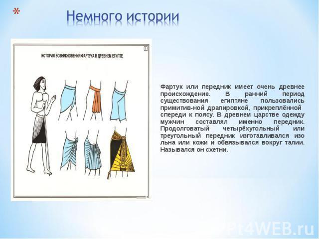 Немного историиФартук или передник имеет очень древнее происхождение. В ранний период существования египтяне пользовались примитив-ной драпировкой, прикреплённой спереди к поясу. В древнем царстве одежду мужчин составлял именно передник. Продолговат…