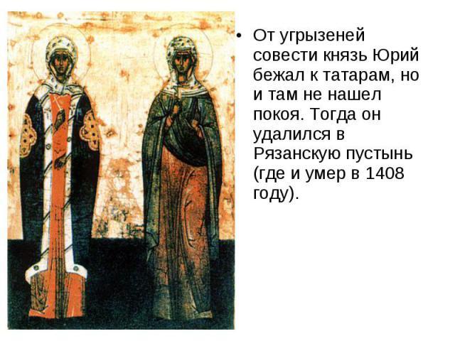 От угрызеней совести князь Юрий бежал к татарам, но и там не нашел покоя. Тогда он удалился в Рязанскую пустынь (где и умер в 1408 году).