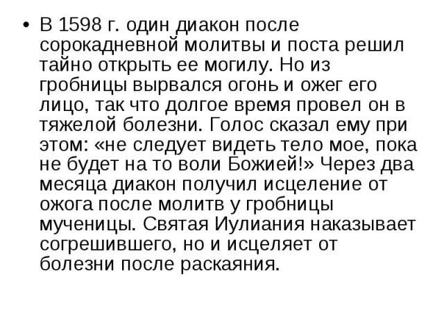 В 1598 г. один диакон после сорокадневной молитвы и поста решил тайно открыть ее могилу. Но из гробницы вырвался огонь и ожег его лицо, так что долгое время провел он в тяжелой болезни. Голос сказал ему при этом: «не следует видеть тело мое, пока не…