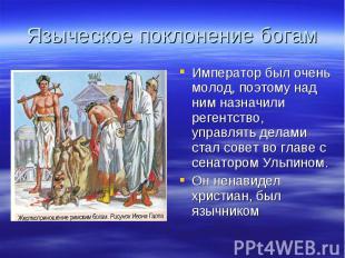 Языческое поклонение богамИмператор был очень молод, поэтому над ним назначили р