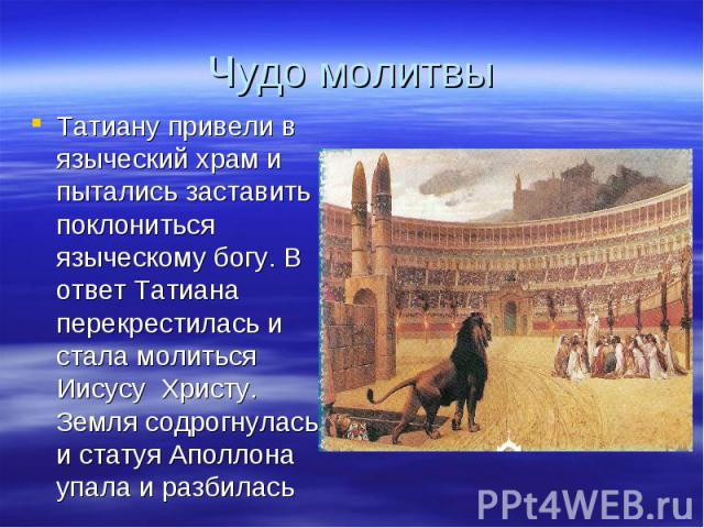 Чудо молитвыТатиану привели в языческий храм и пытались заставить поклониться языческому богу. В ответ Татиана перекрестилась и стала молиться Иисусу Христу. Земля содрогнулась и статуя Аполлона упала и разбилась