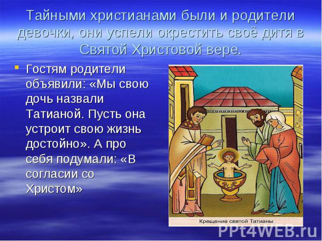 Тайными христианами были и родители девочки, они успели окрестить своё дитя в Святой Христовой вере.Гостям родители объявили: «Мы свою дочь назвали Татианой. Пусть она устроит свою жизнь достойно». А про себя подумали: «В согласии со Христом»