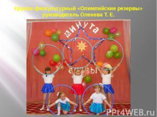 Кружок физкультурный «Олимпийские резервы» руководитель Оленева Т. Е.