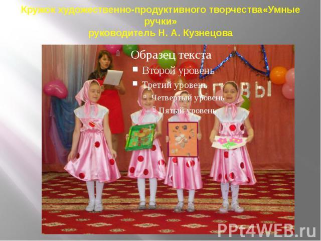 Кружок художественно-продуктивного творчества«Умные ручки» руководитель Н. А. Кузнецова