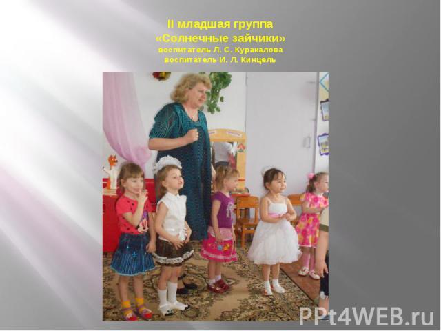 II младшая группа «Солнечные зайчики» воспитатель Л. С. Куракалова воспитатель И. Л. Кинцель