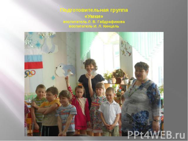 Подготовительная группа «Умки» воспитатель Л. В. Габдрафикова воспитатель И. Л. Кинцель