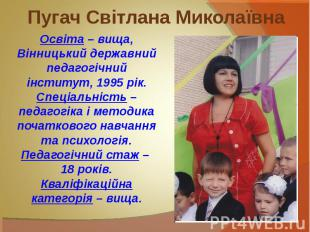 Пугач Світлана Миколаївна Освіта – вища,Вінницький державний педагогічний інстит