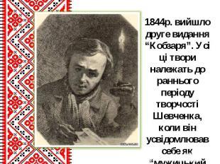 """1844р. вийшло друге видання """"Кобзаря"""". Усі ці твори належать до раннього періоду"""