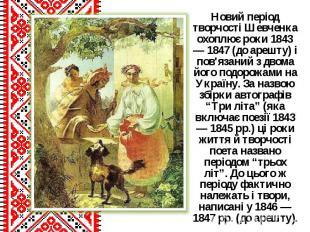 Новий період творчості Шевченка охоплює роки 1843 — 1847 (до арешту) і пов'язани
