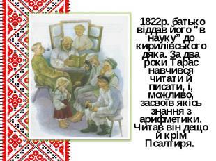 """1822р.батько віддав його """"в науку"""" до кирилівського дяка. За два роки Тарас нав"""