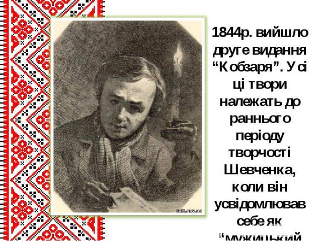 """1844р. вийшло друге видання """"Кобзаря"""". Усі ці твори належать до раннього періоду творчості Шевченка, коли він усвідомлював себе як """"мужицький поет"""" і поет-патріот.1844р. вийшло друге видання """"Кобзаря"""". Усі ці твори належать до раннього періоду творч…"""